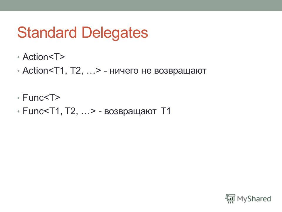 Standard Delegates Action Action - ничего не возвращают Func Func - возвращают T1