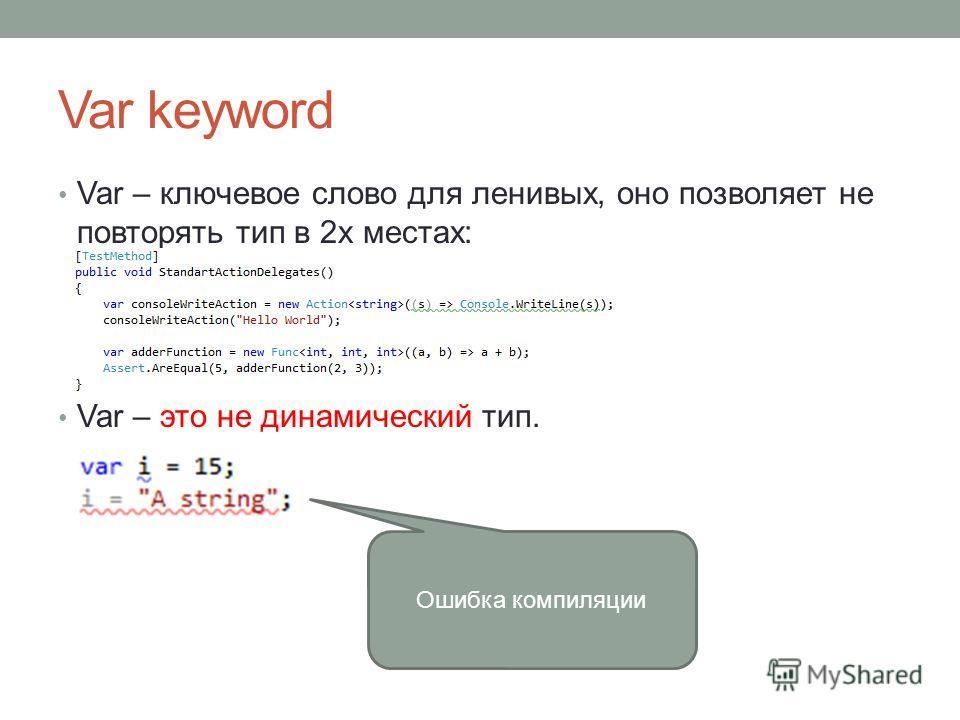 Var keyword Var – ключевое слово для ленивых, оно позволяет не повторять тип в 2х местах: Var – это не динамический тип. Ошибка компиляции