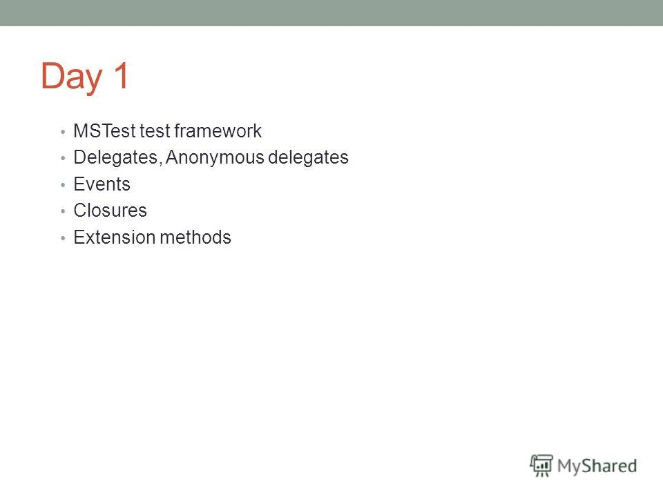 Day 1 MSTest test framework Delegates, Anonymous delegates Events Closures Extension methods