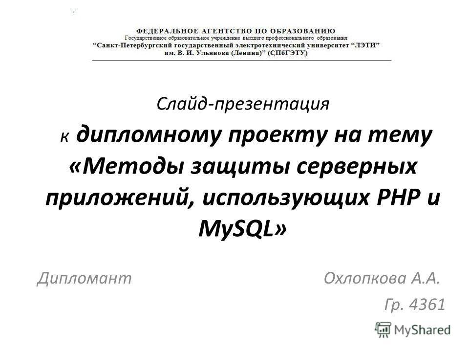 Слайд-презентация к дипломному проекту на тему «Методы защиты серверных приложений, использующих РНР и MySQL» Дипломант Охлопкова А.А. Гр. 4361