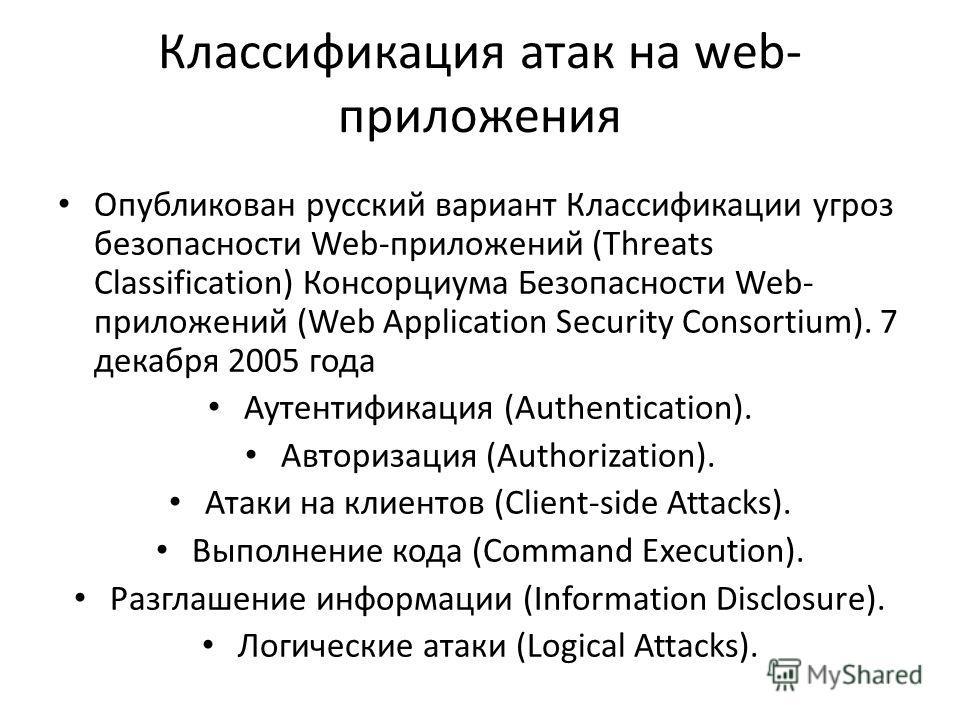 Классификация атак на web- приложения Опубликован русский вариант Классификации угроз безопасности Web-приложений (Threats Classification) Консорциума Безопасности Web- приложений (Web Application Security Consortium). 7 декабря 2005 года Аутентифика