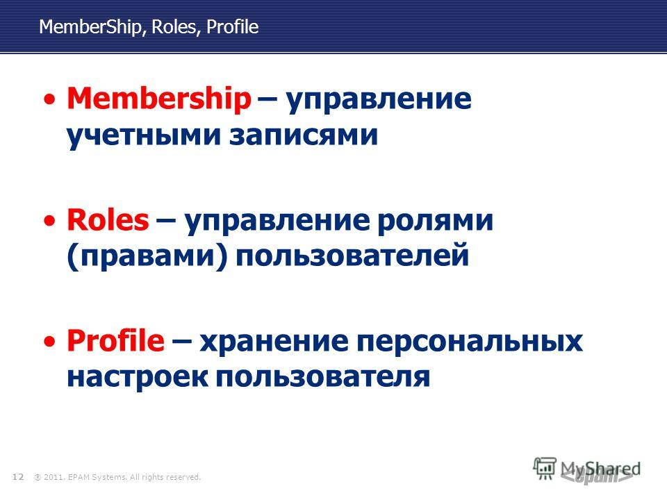 ® 2011. EPAM Systems. All rights reserved. MemberShip, Roles, Profile Membership – управление учетными записями Roles – управление ролями (правами) пользователей Profile – хранение персональных настроек пользователя 12