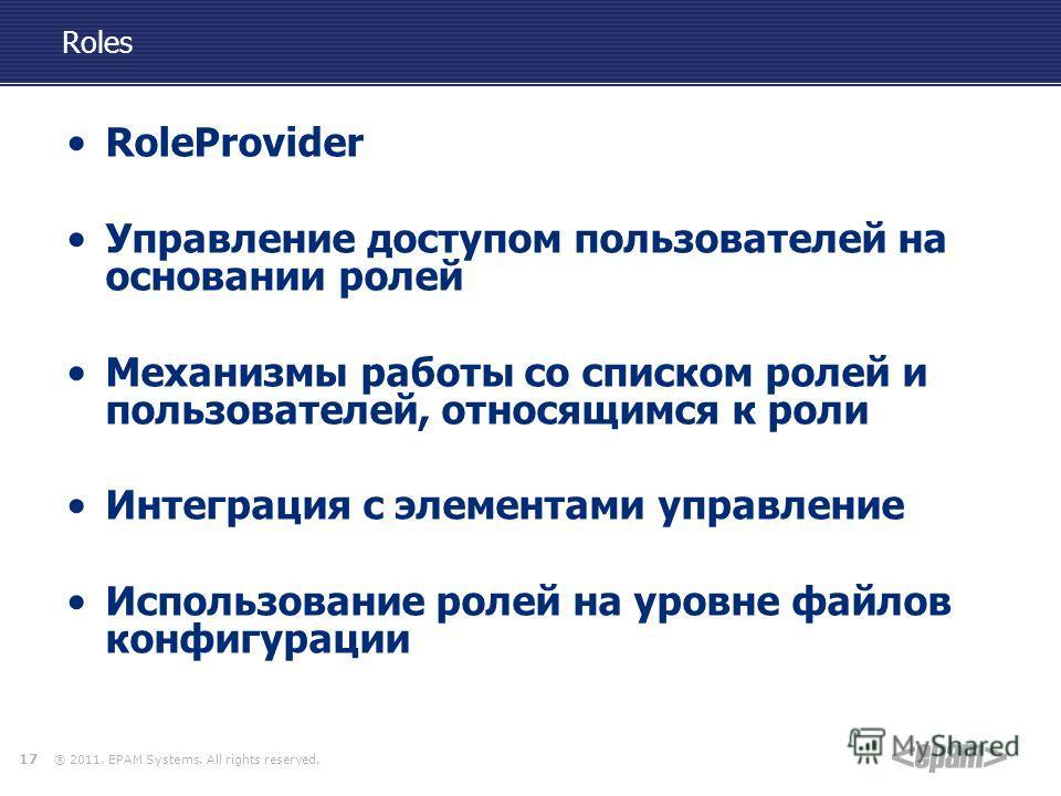 ® 2011. EPAM Systems. All rights reserved. Roles RoleProvider Управление доступом пользователей на основании ролей Механизмы работы со списком ролей и пользователей, относящимся к роли Интеграция с элементами управление Использование ролей на уровне