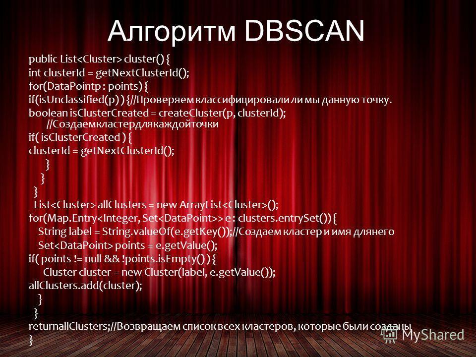 Алгоритм DBSCAN public List cluster() { int clusterId = getNextClusterId(); for(DataPointp : points) { if(isUnclassified(p) ) {//Проверяем классифицировали ли мы данную точку. boolean isClusterCreated = createCluster(p, clusterId); //Создаемкластердл