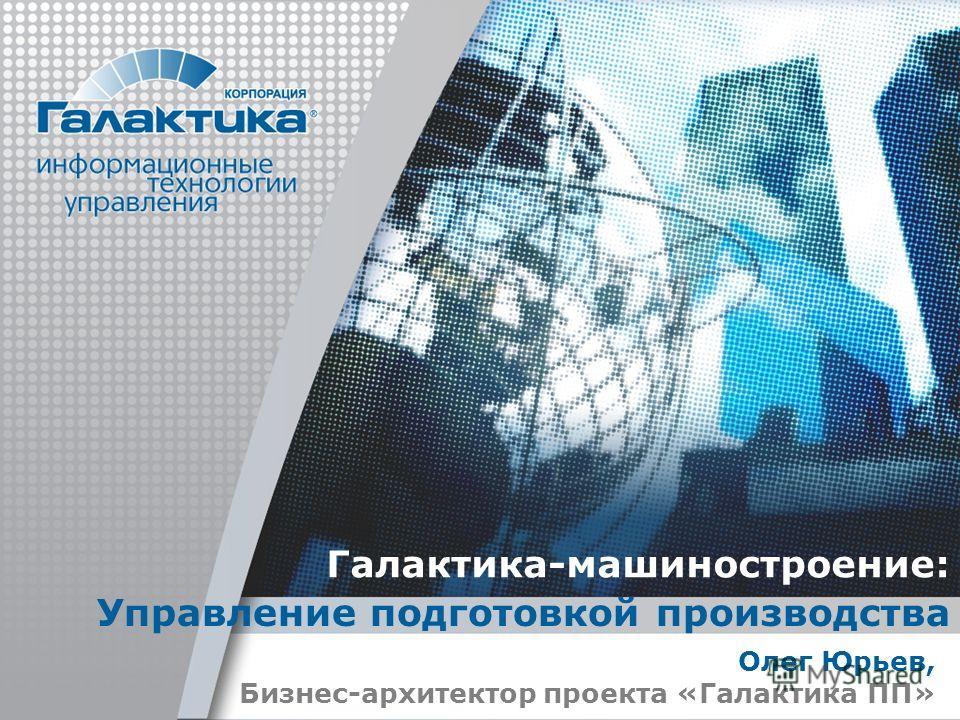 Галактика-машиностроение: Управление подготовкой производства Олег Юрьев, Бизнес-архитектор проекта «Галактика ПП»