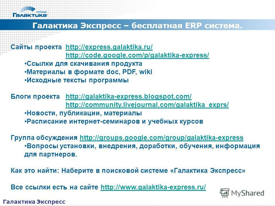 Галактика Экспресс – бесплатная ERP система. Как получить информацию Сайты проекта http://express.galaktika.ru/http://express.galaktika.ru/ http://code.google.com/p/galaktika-express/ Ссылки для скачивания продукта Материалы в формате doc, PDF, wiki