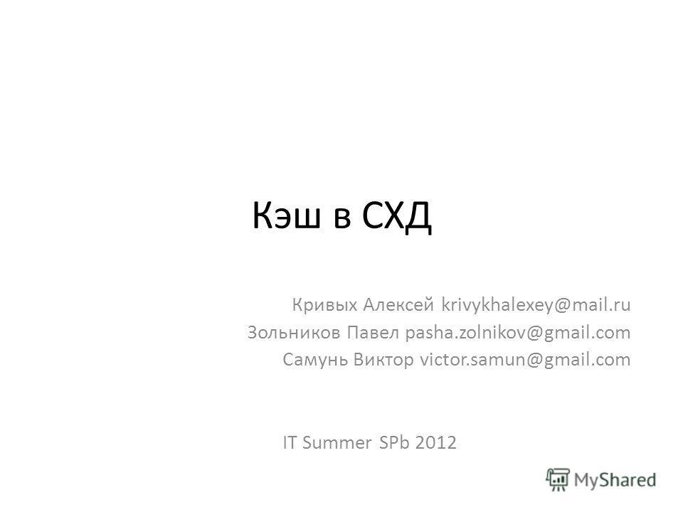 Кэш в СХД Кривых Алексей krivykhalexey@mail.ru Зольников Павел pasha.zolnikov@gmail.com Самунь Виктор victor.samun@gmail.com IT Summer SPb 2012