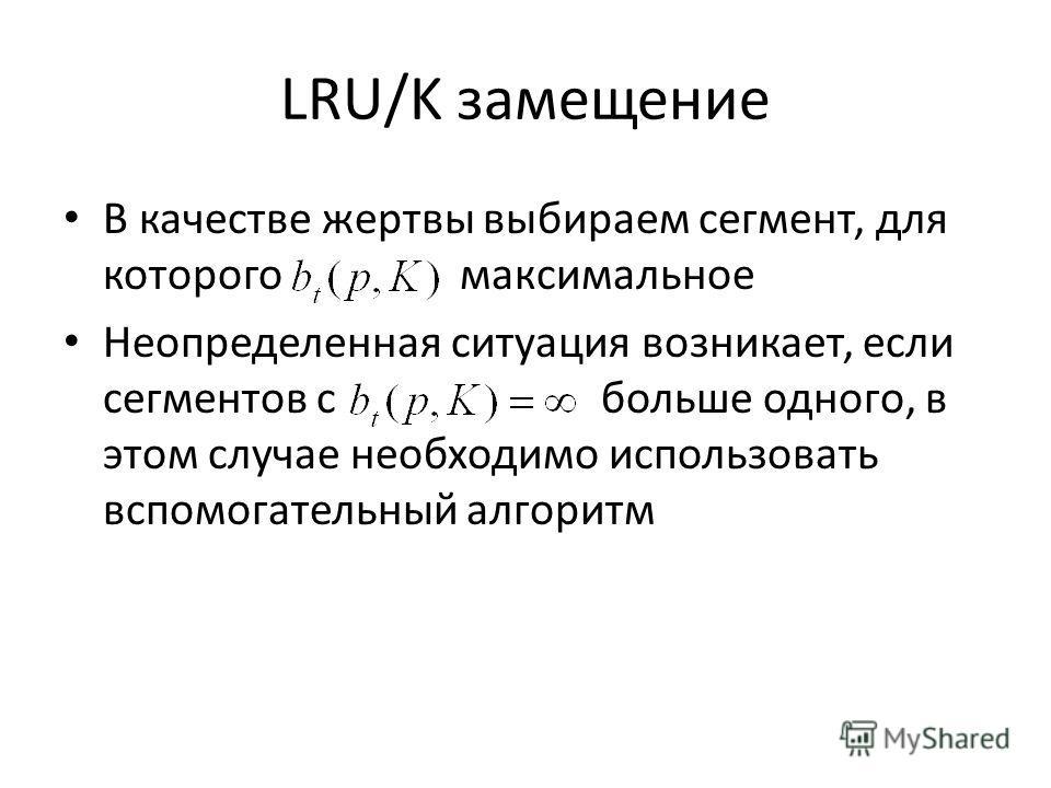 LRU/K замещение В качестве жертвы выбираем сегмент, для которого максимальное Неопределенная ситуация возникает, если сегментов с больше одного, в этом случае необходимо использовать вспомогательный алгоритм