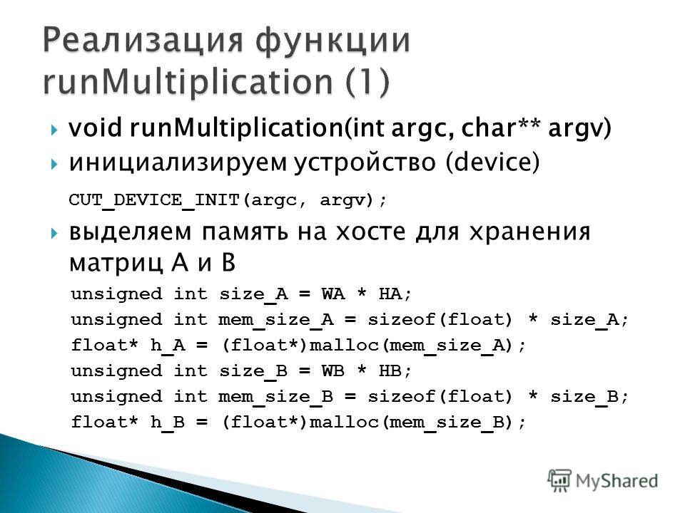 void runMultiplication(int argc, char** argv) инициализируем устройство (device) CUT_DEVICE_INIT(argc, argv); выделяем память на хосте для хранения матриц A и B unsigned int size_A = WA * HA; unsigned int mem_size_A = sizeof(float) * size_A; float* h