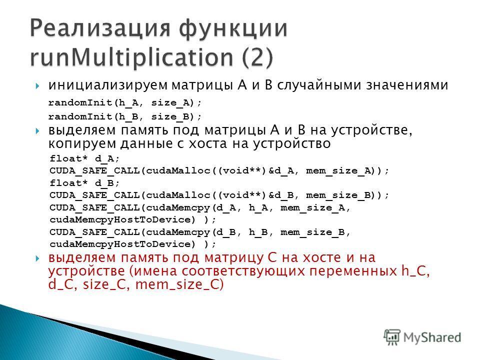 инициализируем матрицы A и B случайными значениями randomInit(h_A, size_A); randomInit(h_B, size_B); выделяем память под матрицы A и B на устройстве, копируем данные с хоста на устройство float* d_A; CUDA_SAFE_CALL(cudaMalloc((void**)&d_A, mem_size_A