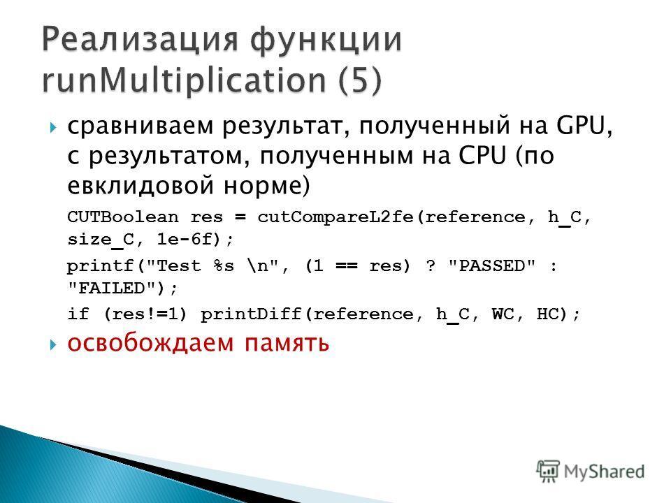 сравниваем результат, полученный на GPU, с результатом, полученным на CPU (по евклидовой норме) CUTBoolean res = cutCompareL2fe(reference, h_C, size_C, 1e-6f); printf(