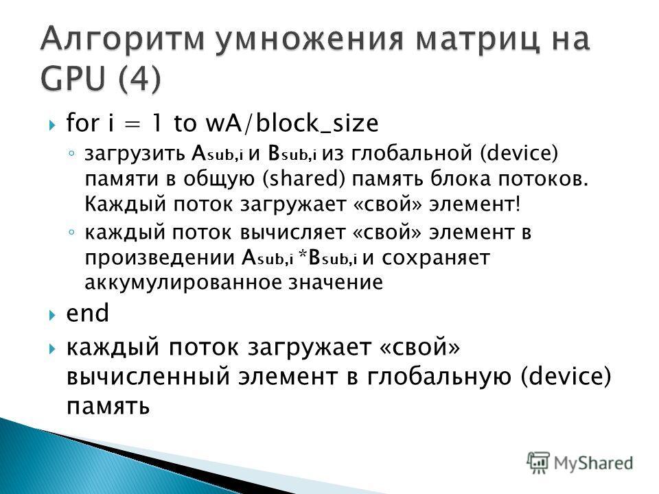 for i = 1 to wA/block_size загрузить A sub,i и B sub,i из глобальной (device) памяти в общую (shared) память блока потоков. Каждый поток загружает «свой» элемент! каждый поток вычисляет «свой» элемент в произведении A sub,i *B sub,i и сохраняет аккум