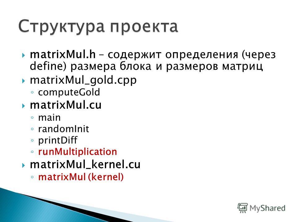 matrixMul.h – содержит определения (через define) размера блока и размеров матриц matrixMul_gold.cpp computeGold matrixMul.cu main randomInit printDiff runMultiplication matrixMul_kernel.cu matrixMul (kernel)