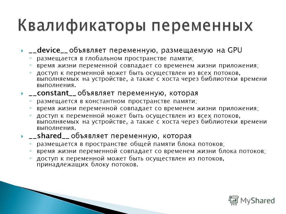 __device__ объявляет переменную, размещаемую на GPU размещается в глобальном пространстве памяти; время жизни переменной совпадает со временем жизни приложения; доступ к переменной может быть осуществлен из всех потоков, выполняемых на устройстве, а