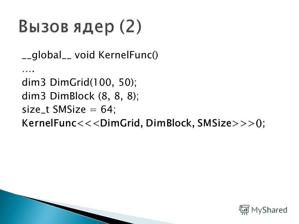 __global__ void KernelFunc() …. dim3 DimGrid(100, 50); dim3 DimBlock (8, 8, 8); size_t SMSize = 64; KernelFunc >>();