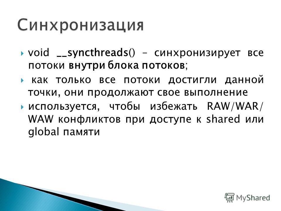 void __syncthreads() – синхронизирует все потоки внутри блока потоков; как только все потоки достигли данной точки, они продолжают свое выполнение используется, чтобы избежать RAW/WAR/ WAW конфликтов при доступе к shared или global памяти