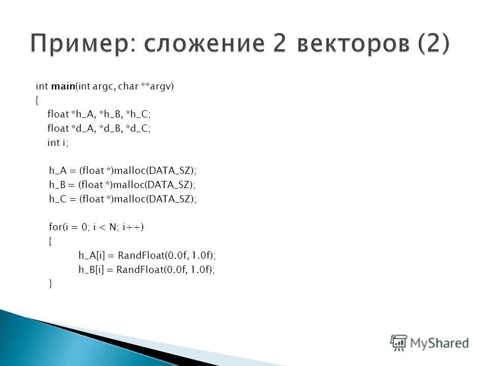 int main(int argc, char **argv) { float *h_A, *h_B, *h_C; float *d_A, *d_B, *d_C; int i; h_A = (float *)malloc(DATA_SZ); h_B = (float *)malloc(DATA_SZ); h_C = (float *)malloc(DATA_SZ); for(i = 0; i < N; i++) { h_A[i] = RandFloat(0.0f, 1.0f); h_B[i] =
