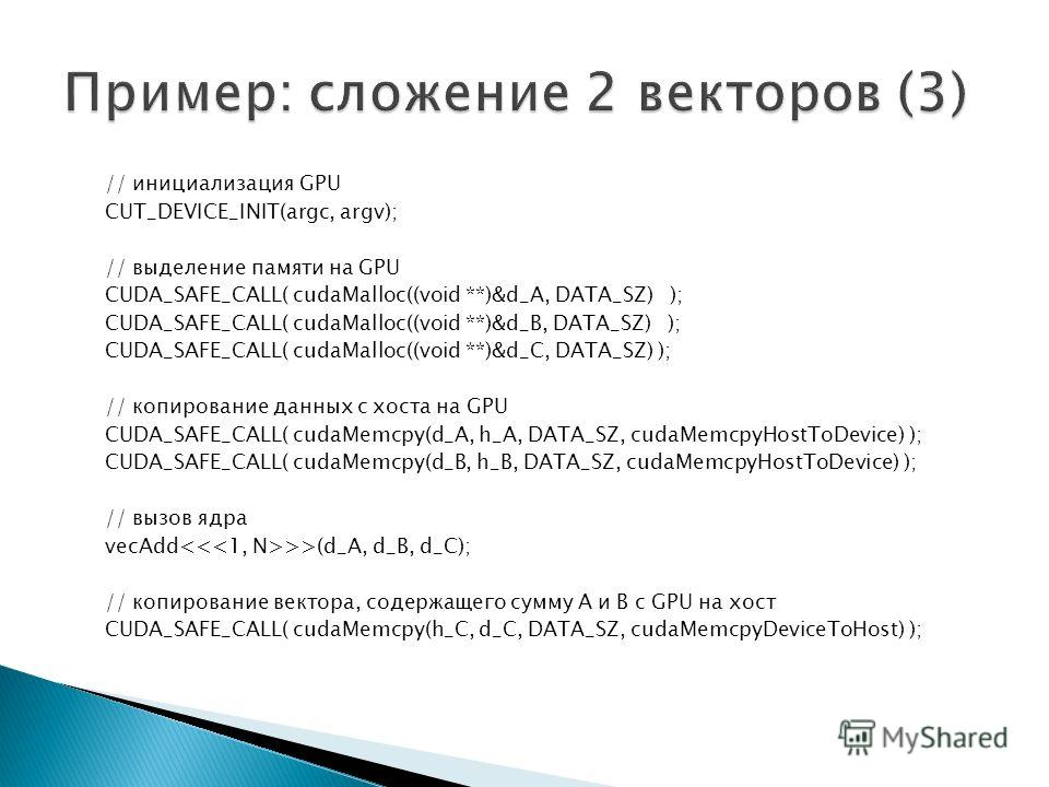 // инициализация GPU CUT_DEVICE_INIT(argc, argv); // выделение памяти на GPU CUDA_SAFE_CALL( cudaMalloc((void **)&d_A, DATA_SZ) ); CUDA_SAFE_CALL( cudaMalloc((void **)&d_B, DATA_SZ) ); CUDA_SAFE_CALL( cudaMalloc((void **)&d_C, DATA_SZ) ); // копирова