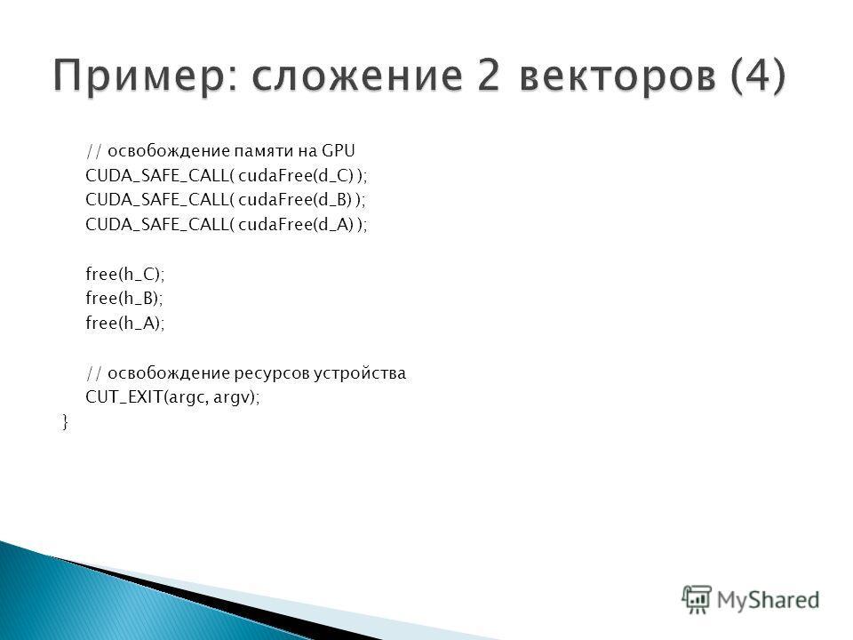 // освобождение памяти на GPU CUDA_SAFE_CALL( cudaFree(d_C) ); CUDA_SAFE_CALL( cudaFree(d_B) ); CUDA_SAFE_CALL( cudaFree(d_A) ); free(h_C); free(h_B); free(h_A); // освобождение ресурсов устройства СUT_EXIT(argc, argv); }