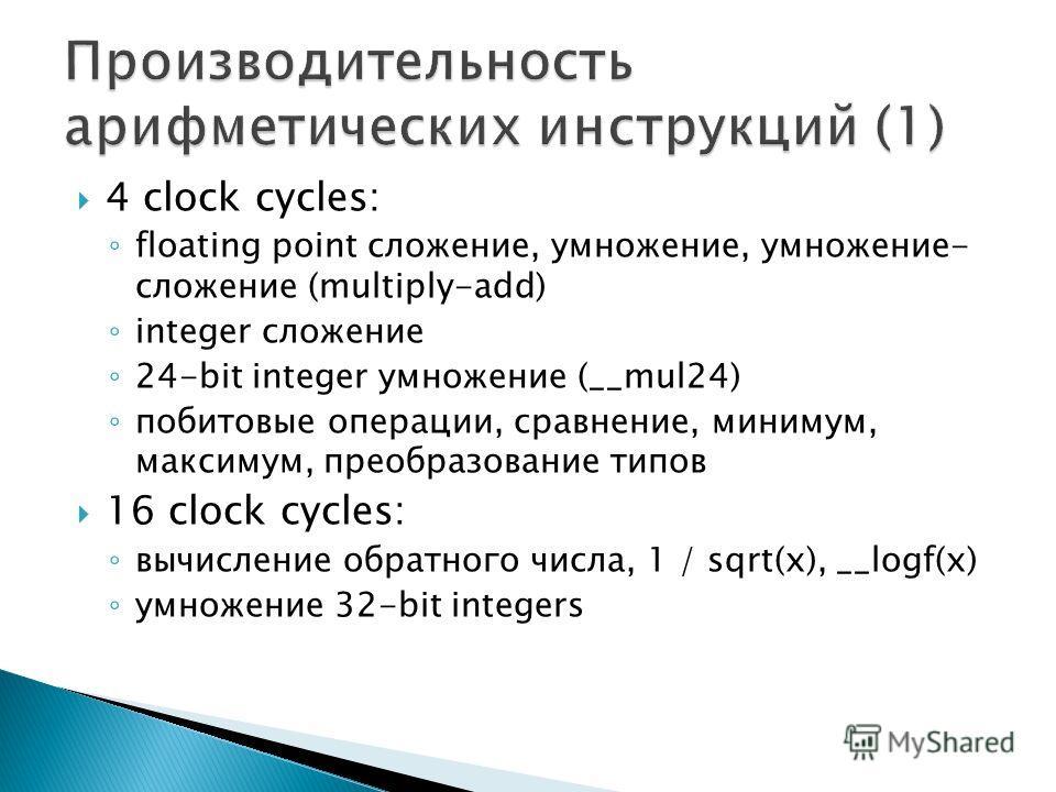 4 clock cycles: floating point сложение, умножение, умножение- сложение (multiply-add) integer сложение 24-bit integer умножение (__mul24) побитовые операции, сравнение, минимум, максимум, преобразование типов 16 clock cycles: вычисление обратного чи