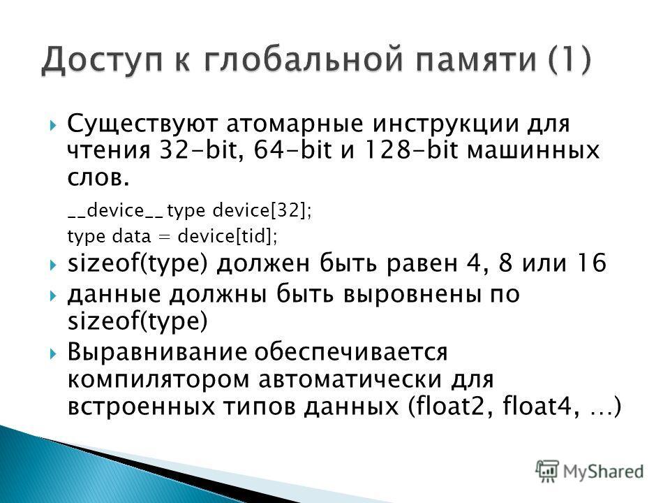 Существуют атомарные инструкции для чтения 32-bit, 64-bit и 128-bit машинных слов. __device__ type device[32]; type data = device[tid]; sizeof(type) должен быть равен 4, 8 или 16 данные должны быть выровнены по sizeof(type) Выравнивание обеспечиваетс