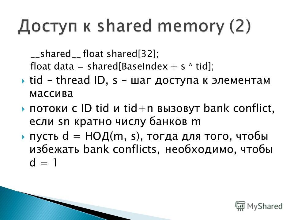 __shared__ float shared[32]; float data = shared[BaseIndex + s * tid]; tid – thread ID, s – шаг доступа к элементам массива потоки с ID tid и tid+n вызовут bank conflict, если sn кратно числу банков m пусть d = НОД(m, s), тогда для того, чтобы избежа