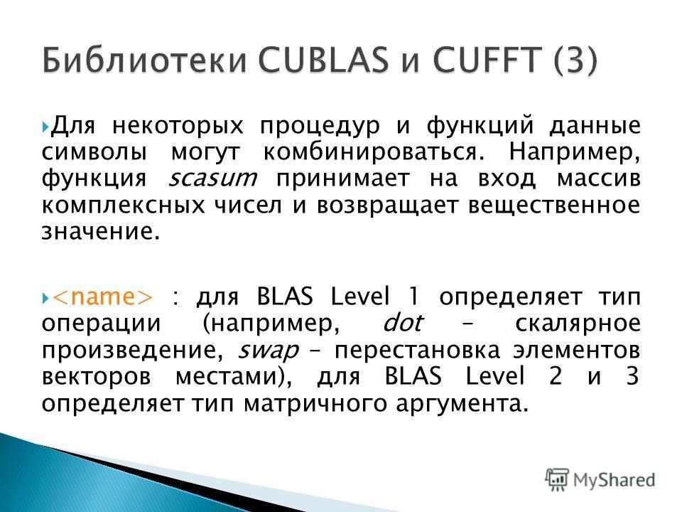 Для некоторых процедур и функций данные символы могут комбинироваться. Например, функция scasum принимает на вход массив комплексных чисел и возвращает вещественное значение. : для BLAS Level 1 определяет тип операции (например, dot – скалярное произ