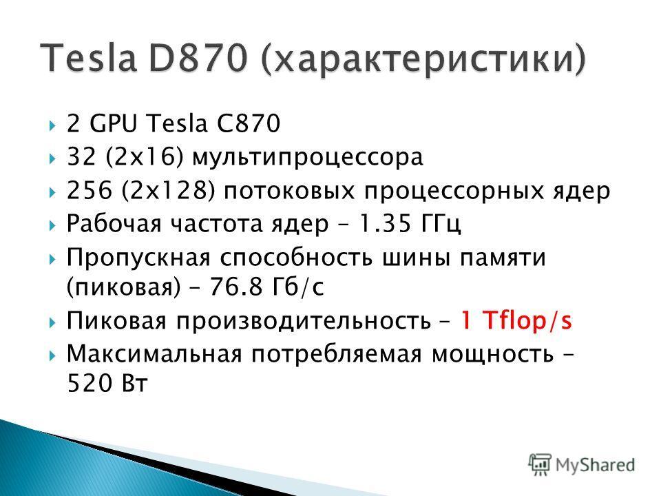 2 GPU Tesla C870 32 (2x16) мультипроцессора 256 (2x128) потоковых процессорных ядер Рабочая частота ядер – 1.35 ГГц Пропускная способность шины памяти (пиковая) – 76.8 Гб/с Пиковая производительность – 1 Tflop/s Максимальная потребляемая мощность – 5