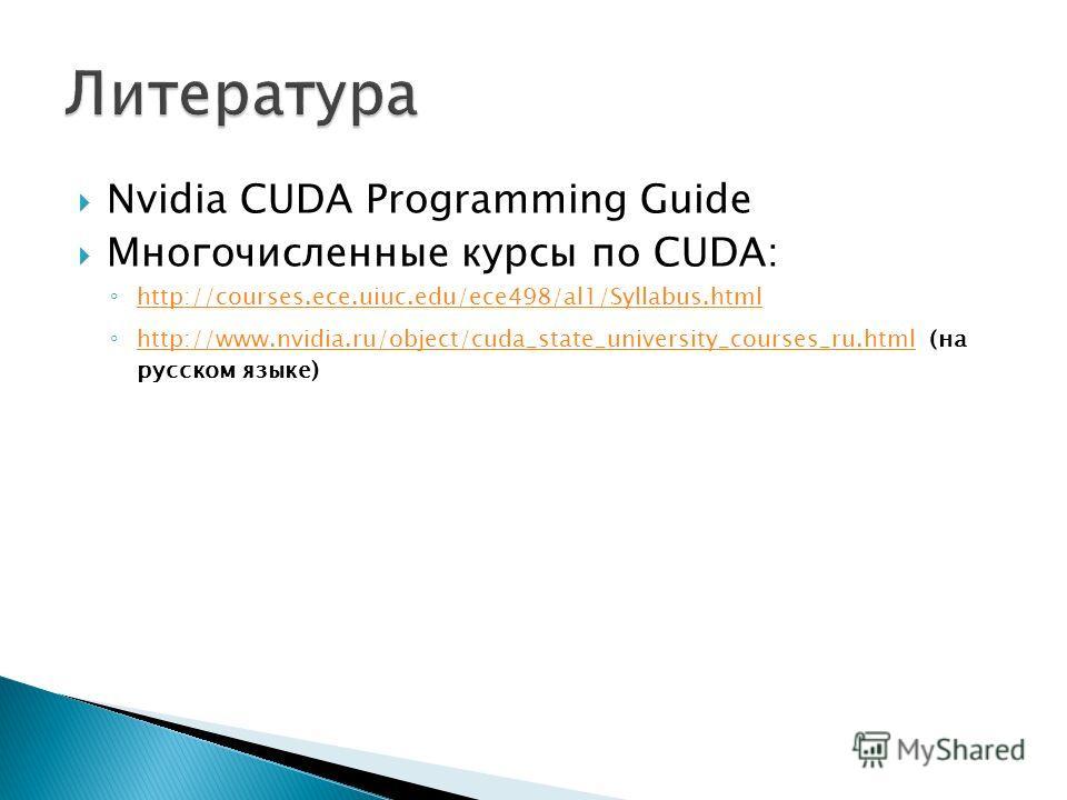 Nvidia CUDA Programming Guide Многочисленные курсы по CUDA: http://courses.ece.uiuc.edu/ece498/al1/Syllabus.html http://www.nvidia.ru/object/cuda_state_university_courses_ru.html (на русском языке) http://www.nvidia.ru/object/cuda_state_university_co