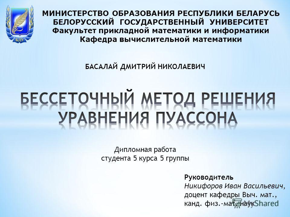 МИНИСТЕРСТВО ОБРАЗОВАНИЯ РЕСПУБЛИКИ БЕЛАРУСЬ БЕЛОРУССКИЙ ГОСУДАРСТВЕННЫЙ УНИВЕРСИТЕТ Факультет прикладной математики и информатики Кафедра вычислительной математики Дипломная работа студента 5 курса 5 группы БАСАЛАЙ ДМИТРИЙ НИКОЛАЕВИЧ Руководитель Ни