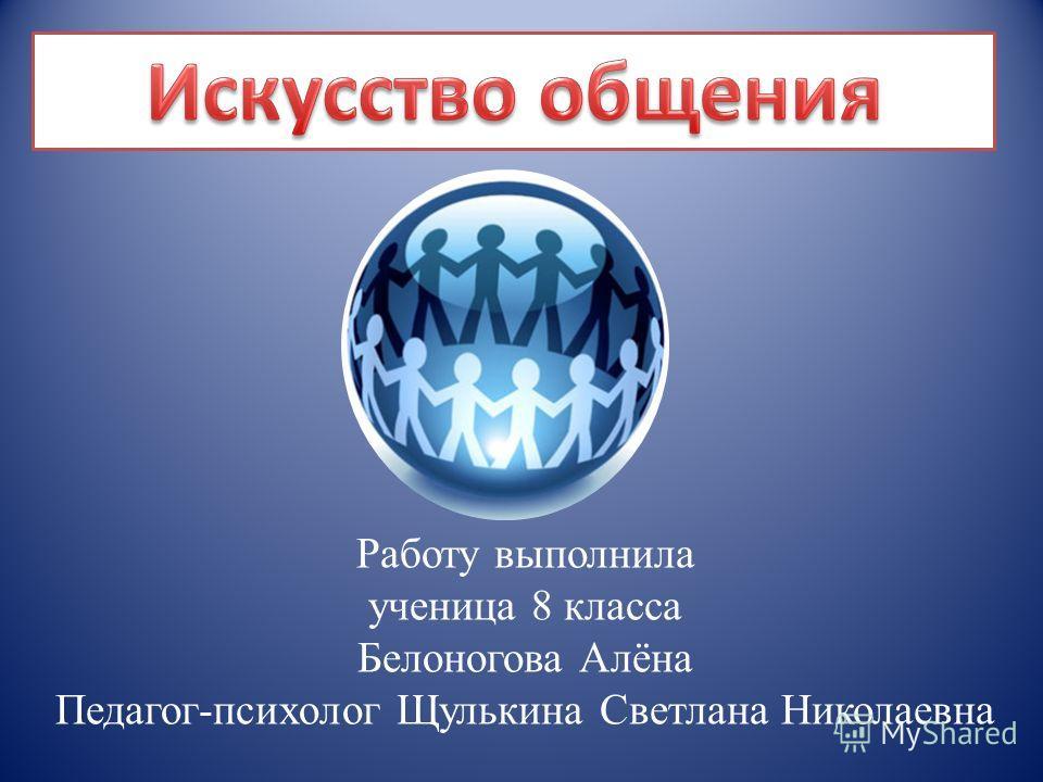 Работу выполнила ученица 8 класса Белоногова Алёна Педагог-психолог Щулькина Светлана Николаевна