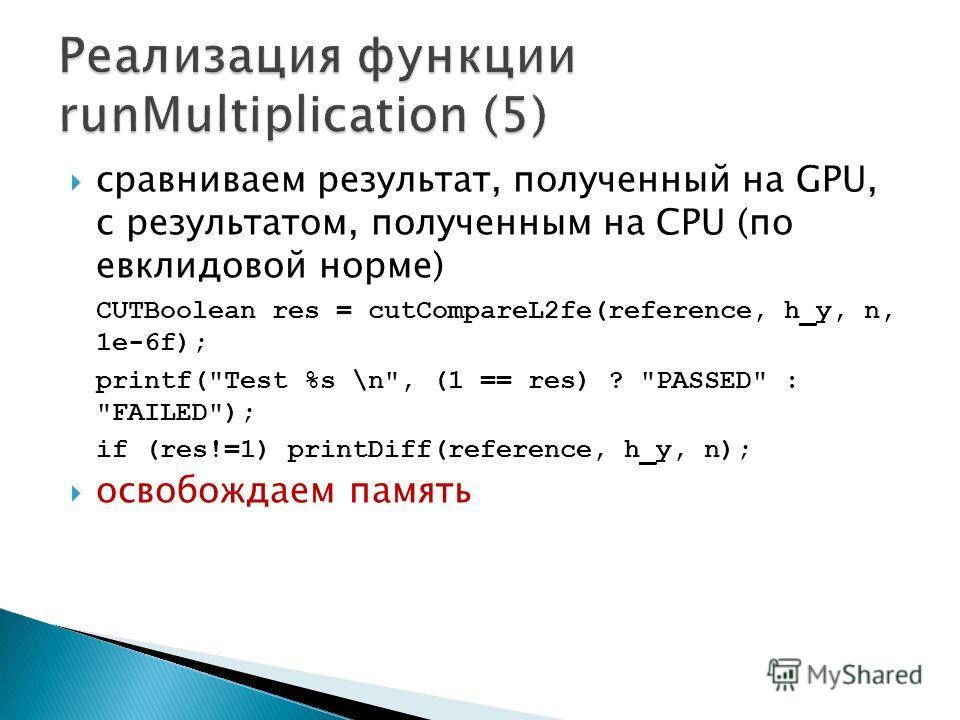 сравниваем результат, полученный на GPU, с результатом, полученным на CPU (по евклидовой норме) CUTBoolean res = cutCompareL2fe(reference, h_y, n, 1e-6f); printf(