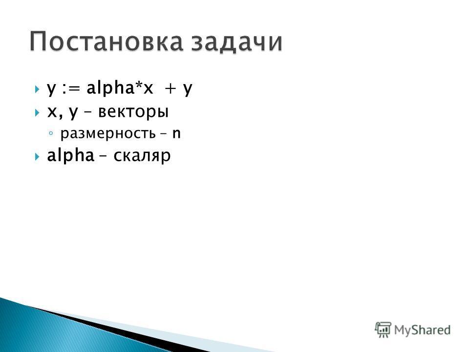 y := alpha*x + y x, y – векторы размерность – n alpha – скаляр