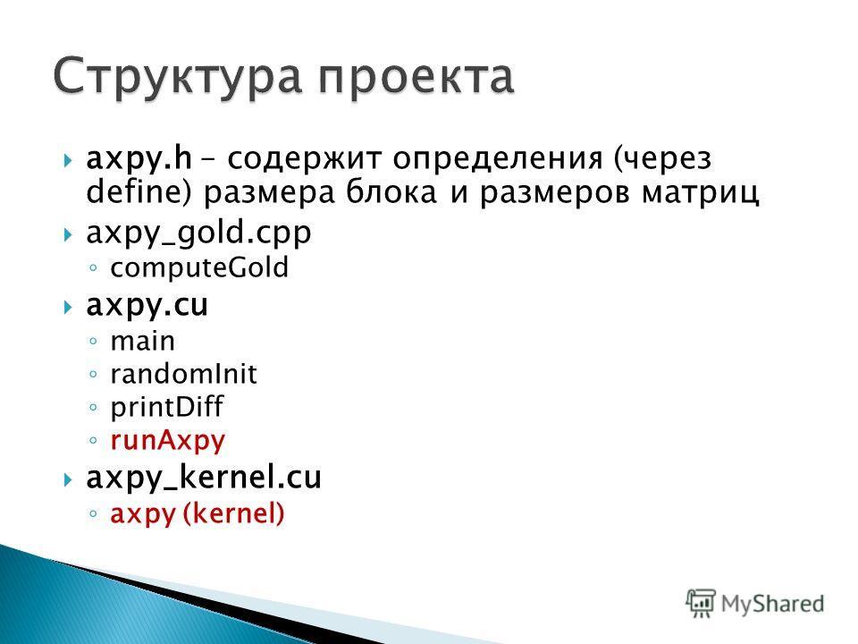 axpy.h – содержит определения (через define) размера блока и размеров матриц axpy_gold.cpp computeGold axpy.cu main randomInit printDiff runAxpy axpy_kernel.cu axpy (kernel)