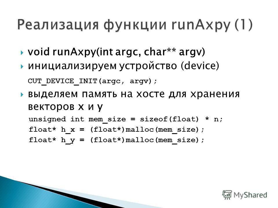 void runAxpy(int argc, char** argv) инициализируем устройство (device) CUT_DEVICE_INIT(argc, argv); выделяем память на хосте для хранения векторов x и y unsigned int mem_size = sizeof(float) * n; float* h_x = (float*)malloc(mem_size); float* h_y = (f