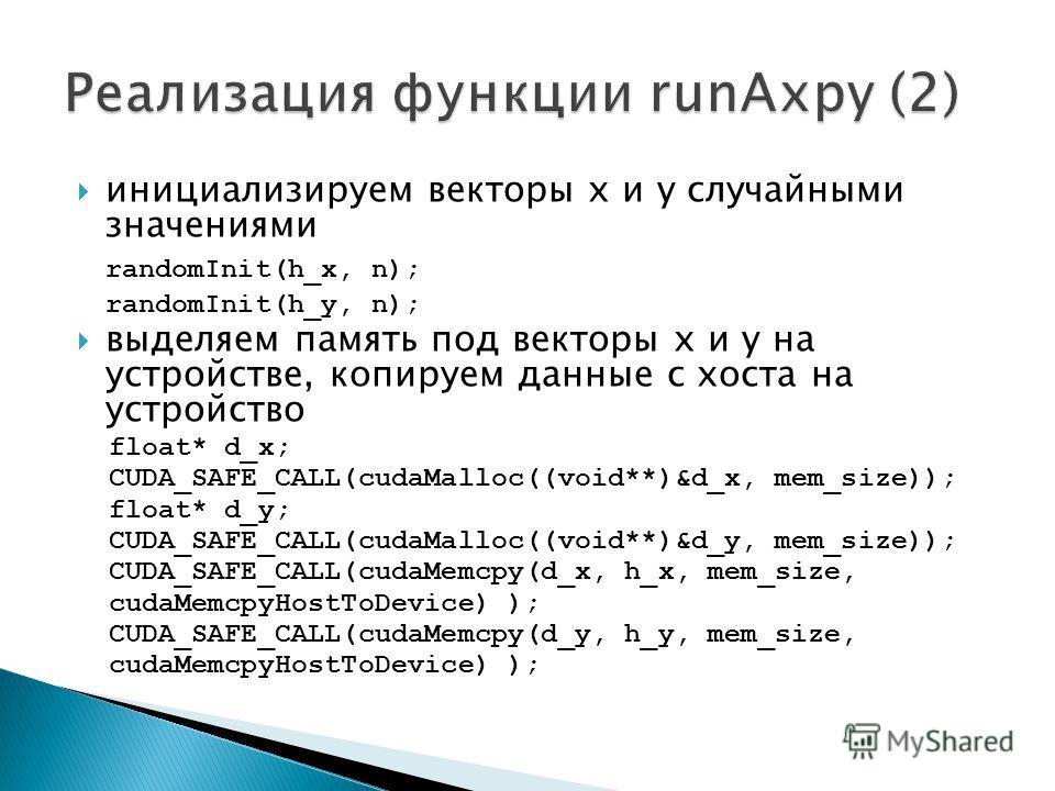 инициализируем векторы x и y случайными значениями randomInit(h_x, n); randomInit(h_y, n); выделяем память под векторы x и y на устройстве, копируем данные с хоста на устройство float* d_x; CUDA_SAFE_CALL(cudaMalloc((void**)&d_x, mem_size)); float* d