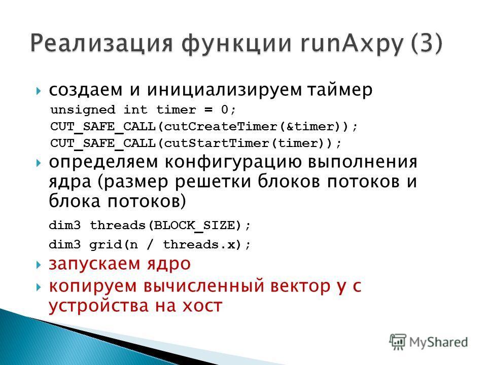 создаем и инициализируем таймер unsigned int timer = 0; CUT_SAFE_CALL(cutCreateTimer(&timer)); CUT_SAFE_CALL(cutStartTimer(timer)); определяем конфигурацию выполнения ядра (размер решетки блоков потоков и блока потоков) dim3 threads(BLOCK_SIZE); dim3
