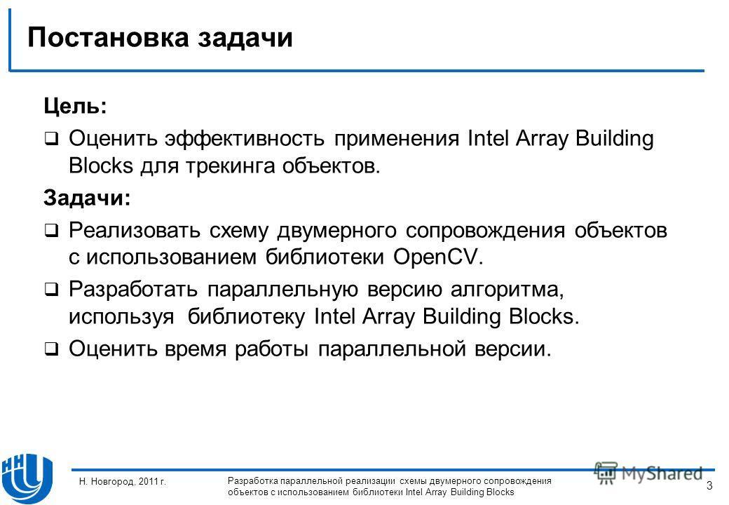3 Н. Новгород, 2011 г. Разработка параллельной реализации схемы двумерного сопровождения объектов с использованием библиотеки Intel Array Building Blocks Постановка задачи Цель: Оценить эффективность применения Intel Array Building Blocks для трекинг