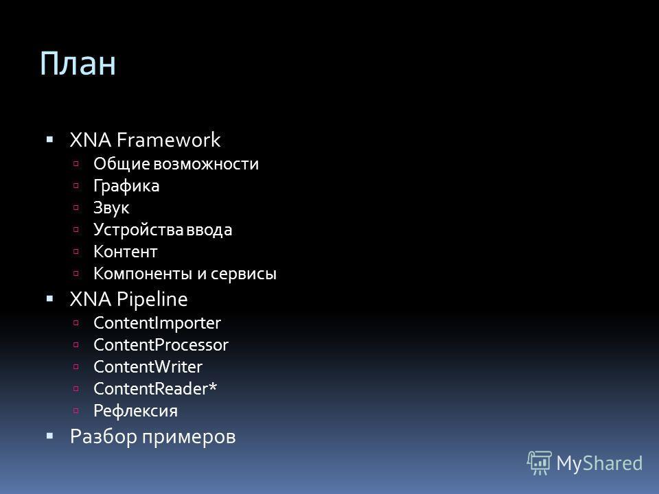 План XNA Framework Общие возможности Графика Звук Устройства ввода Контент Компоненты и сервисы XNA Pipeline ContentImporter ContentProcessor ContentWriter ContentReader* Рефлексия Разбор примеров
