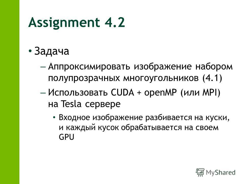 Assignment 4.2 Задача – Аппроксимировать изображение набором полупрозрачных многоугольников (4.1) – Использовать CUDA + openMP (или MPI) на Tesla сервере Входное изображение разбивается на куски, и каждый кусок обрабатывается на своем GPU