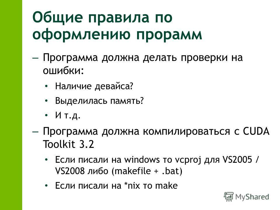 Общие правила по оформлению прорамм – Программа должна делать проверки на ошибки: Наличие девайса? Выделилась память? И т.д. – Программа должна компилироваться с CUDA Toolkit 3.2 Если писали на windows то vcproj для VS2005 / VS2008 либо (makefile +.b
