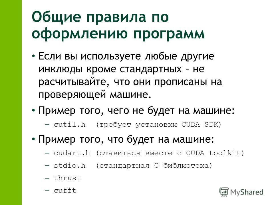 Общие правила по оформлению программ Если вы используете любые другие инклюды кроме стандартных – не расчитывайте, что они прописаны на проверяющей машине. Пример того, чего не будет на машине: – cutil.h (требует установки CUDA SDK) Пример того, что