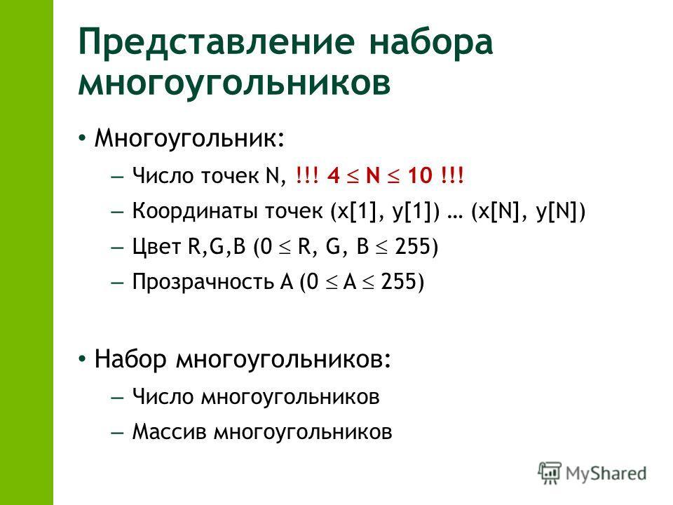 Представление набора многоугольников Многоугольник: – Число точек N, !!! 4 N 10 !!! – Координаты точек (x[1], y[1]) … (x[N], y[N]) – Цвет R,G,B (0 R, G, B 255) – Прозрачность A (0 A 255) Набор многоугольников: – Число многоугольников – Массив многоуг