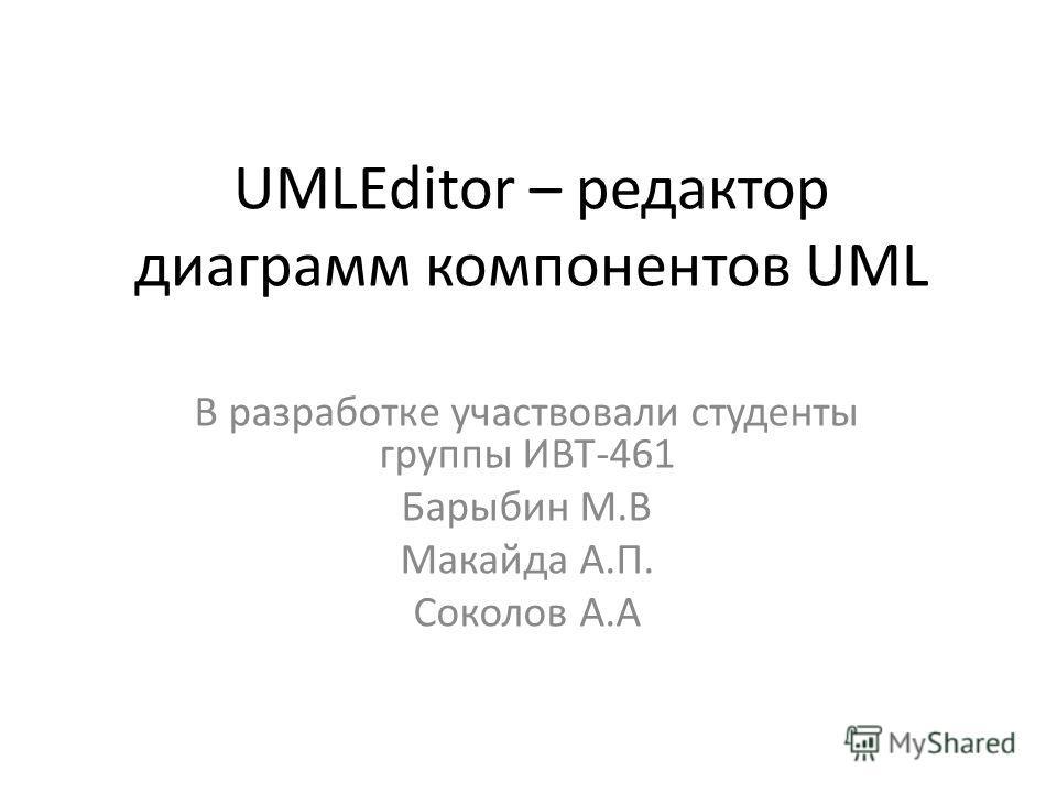 UMLEditor – редактор диаграмм компонентов UML В разработке участвовали студенты группы ИВТ-461 Барыбин М.В Макайда А.П. Соколов А.А