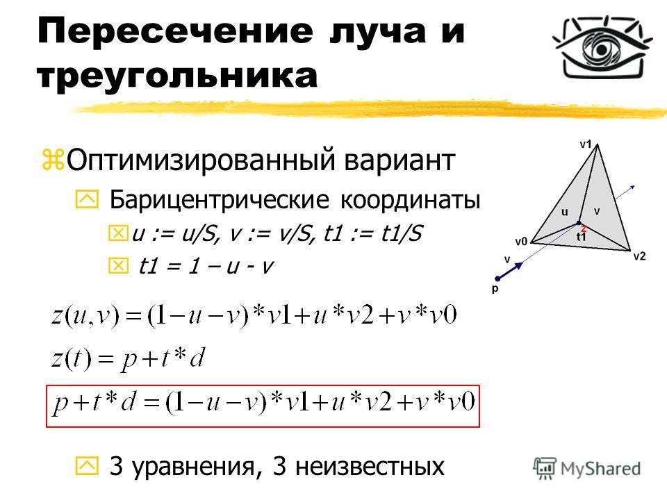 Пересечение луча и треугольника zОптимизированный вариант y Барицентрические координаты xu := u/S, v := v/S, t1 := t1/S x t1 = 1 – u - v y 3 уравнения, 3 неизвестных