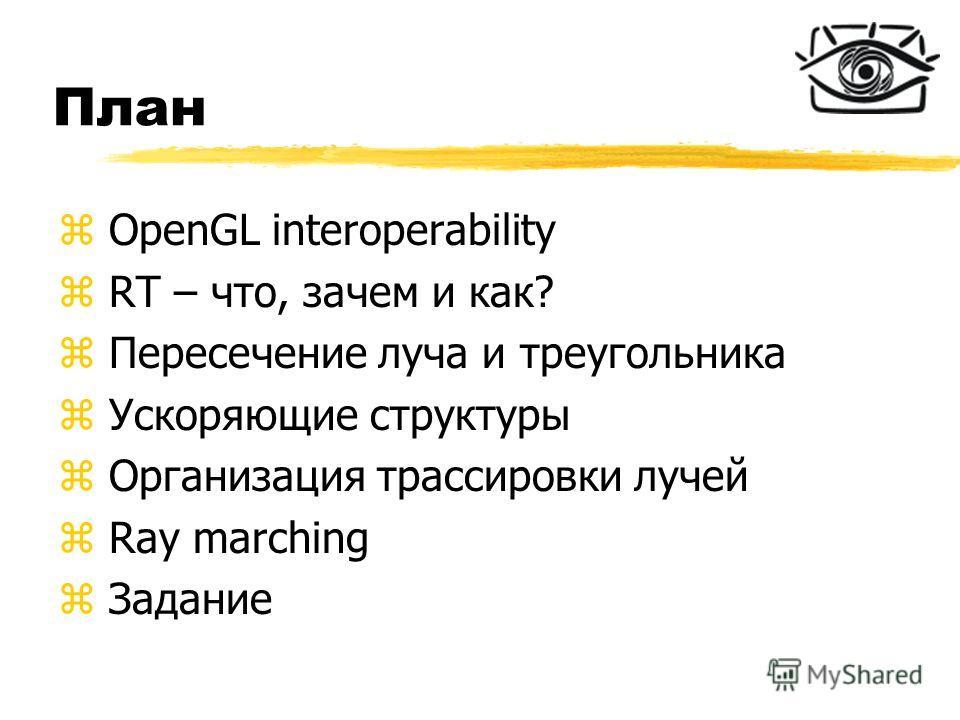 План z OpenGL interoperability z RT – что, зачем и как? z Пересечение луча и треугольника z Ускоряющие структуры z Организация трассировки лучей z Ray marching z Задание