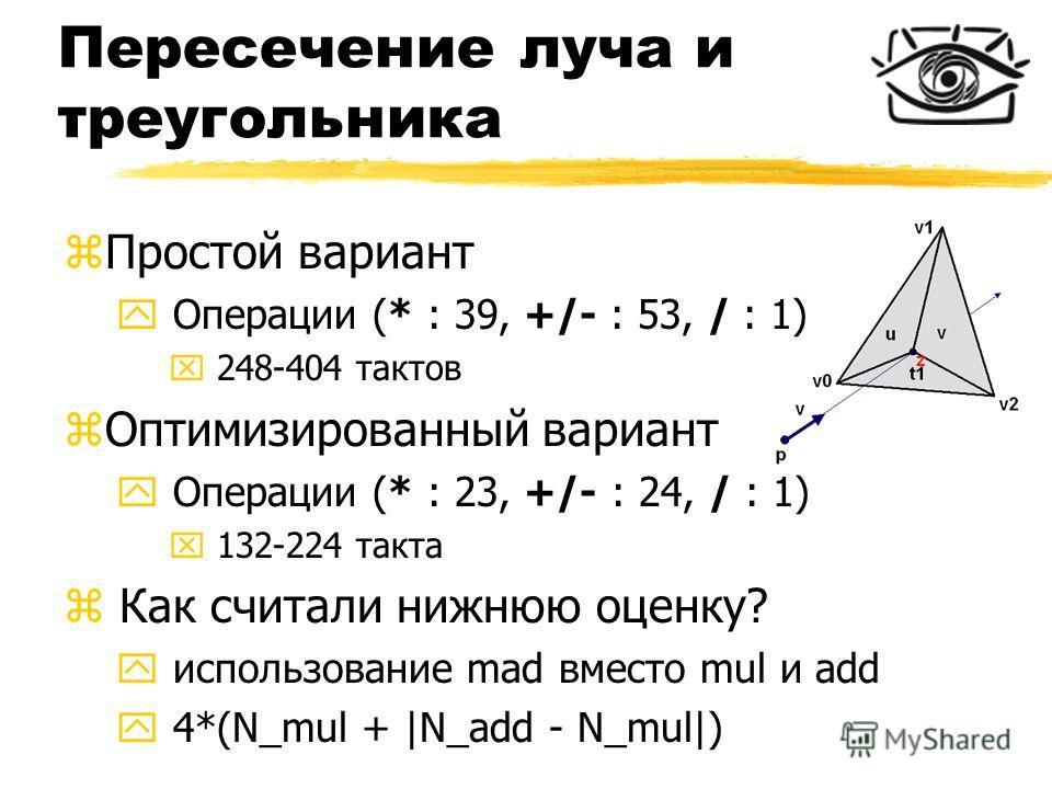 Пересечение луча и треугольника zПростой вариант y Операции (* : 39, +/- : 53, / : 1) x 248-404 тактов zОптимизированный вариант y Операции (* : 23, +/- : 24, / : 1) x 132-224 такта z Как считали нижнюю оценку? y использование mad вместо mul и add y