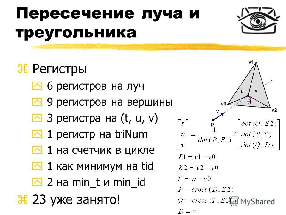 Пересечение луча и треугольника z Регистры y 6 регистров на луч y 9 регистров на вершины y 3 регистра на (t, u, v) y 1 регистр на triNum y 1 на счетчик в цикле y 1 как минимум на tid y 2 на min_t и min_id z 23 уже занято!