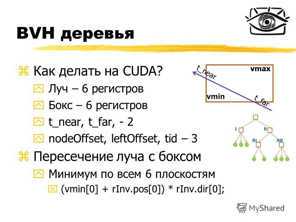 BVH деревья z Как делать на CUDA? y Луч – 6 регистров y Бокс – 6 регистров y t_near, t_far, - 2 y nodeOffset, leftOffset, tid – 3 z Пересечение луча с боксом y Минимум по всем 6 плоскостям x (vmin[0] + rInv.pos[0]) * rInv.dir[0]; vmin vmax t_near t_f