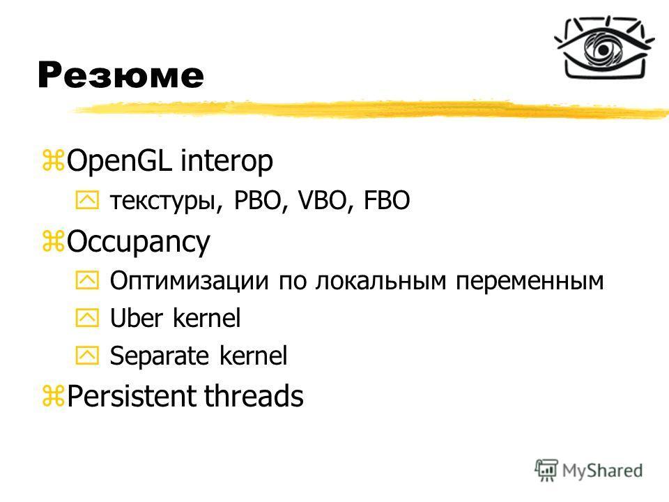 Резюме zOpenGL interop y текстуры, PBO, VBO, FBO zOccupancy y Оптимизации по локальным переменным y Uber kernel y Separate kernel zPersistent threads